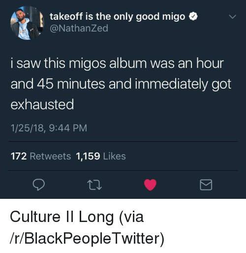 Blackpeopletwitter, Migos, and Saw: takeoff is the only good migo ^  @NathanZed  i saw this migos album was an hour  and 45 minutes and immediately got  exhausted  1/25/18, 9:44 PM  172 Retweets 1,159 Likes <p>Culture II Long (via /r/BlackPeopleTwitter)</p>