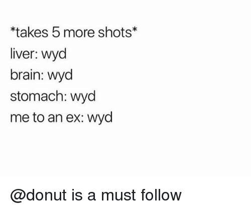 Wyd, Brain, and Trendy: *takes 5 more shots  liver: wyd  brain: wyd  stomach: wyd  me to an ex: wyd @donut is a must follow