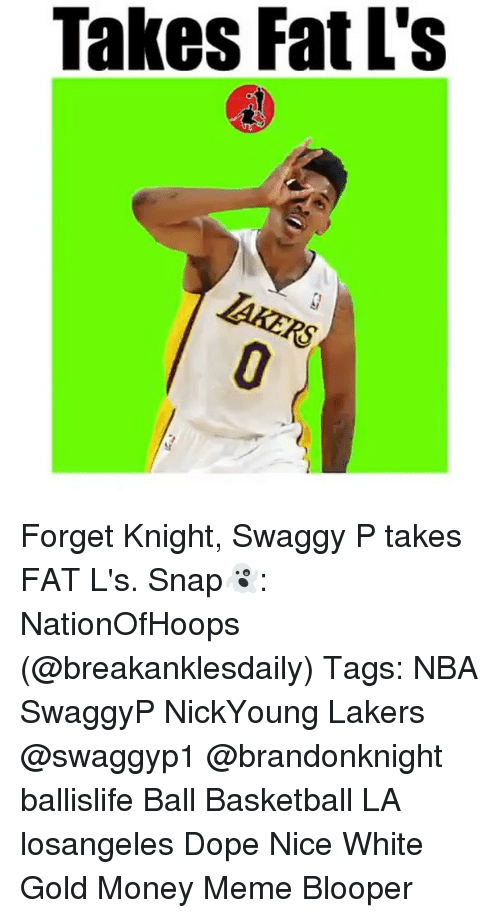 Memes, Swaggy, and Bloopers: Takes Fat L's Forget Knight, Swaggy P takes FAT L's. Snap👻: NationOfHoops (@breakanklesdaily) Tags: NBA SwaggyP NickYoung Lakers @swaggyp1 @brandonknight ballislife Ball Basketball LA losangeles Dope Nice White Gold Money Meme Blooper