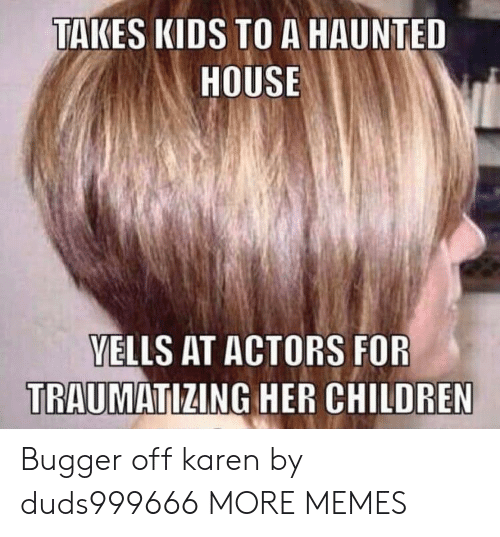 haunted house: TAKES KIDS TO A HAUNTED  HOUSE  VELLS AT ACTORS FOR  TRAUMATIZING HER CHILDREN Bugger off karen by duds999666 MORE MEMES