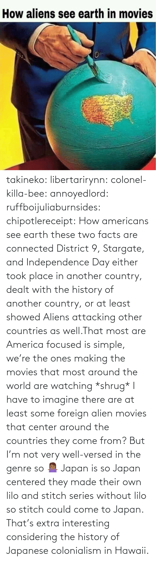 movies: takineko:  libertarirynn:  colonel-killa-bee:  annoyedlord: ruffboijuliaburnsides:  chipotlereceipt: How americans see earth these two facts are connected     District 9, Stargate, and Independence Day either took place in another country, dealt with the history of another country, or at least showed Aliens attacking other countries as well.That most are America focused is simple, we're the ones making the movies that most around the world are watching *shrug*   I have to imagine there are at least some foreign alien movies that center around the countries they come from? But I'm not very well-versed in the genre so 🤷🏾‍♀️   Japan is so Japan centered they made their own lilo and stitch series without lilo so stitch could come to Japan.    That's extra interesting considering the history of Japanese colonialism in Hawaii.