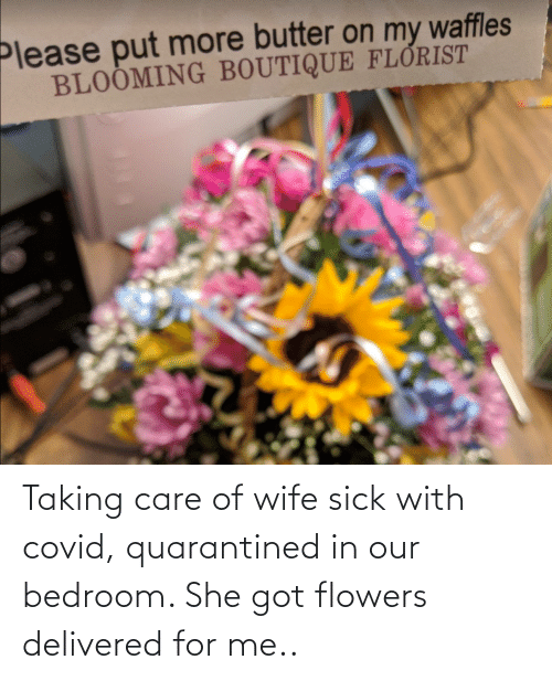 Flowers: Taking care of wife sick with covid, quarantined in our bedroom. She got flowers delivered for me..