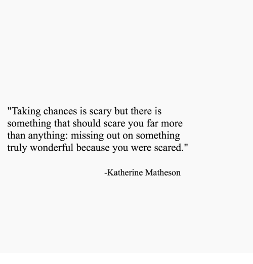 """katherine: """"Taking chances is scary but there is  something that should scare you far more  than anything: missing out on something  truly wonderful because you were scared.  Katherine Matheson"""