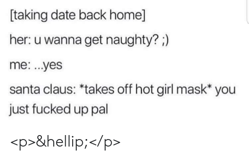 Back Home: taking date back home]  her: u wanna get naughty?;)  me: ...yes  santa claus: *takes off hot girl mask* you  just fucked up pal <p>&hellip;</p>