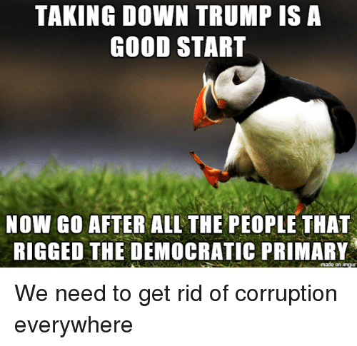 rigged: TAKING DOWN TRUMP IS A  GOOD START  NOW GO AFTER ALL THE PEOPLE THAT  RIGGED THE DEMOCRATIC PRIMARY  made on imgur We need to get rid of corruption everywhere