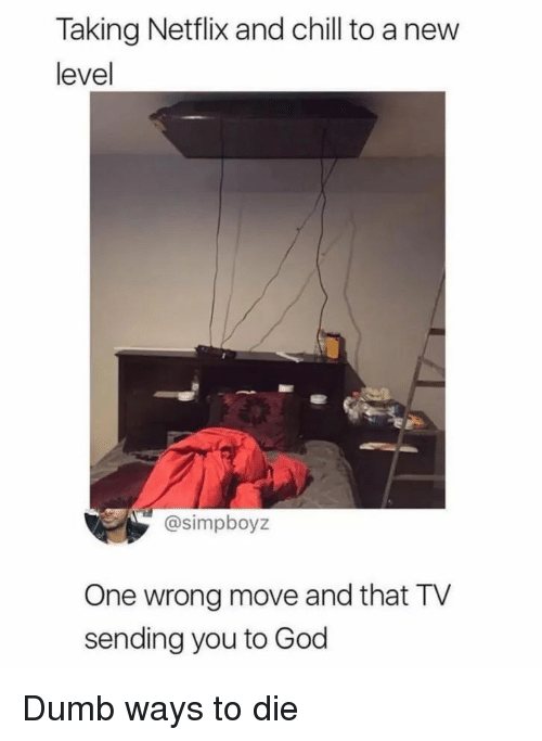 Chill, Dumb, and God: Taking Netflix and chill to a new  level  @simpboyz  One wrong move and that TV  sending you to God Dumb ways to die