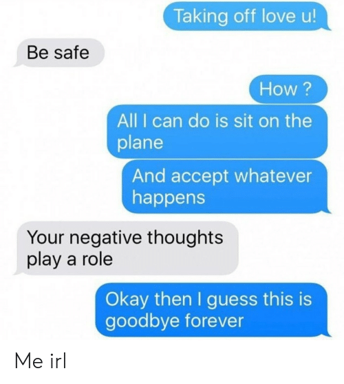 Love, Forever, and Guess: Taking off love u!  Be safe  How ?  All I can do is sit on the  plane  And accept whatever  happens  Your negative thoughts  play a role  Okay then I guess this is  goodbye forever Me irl