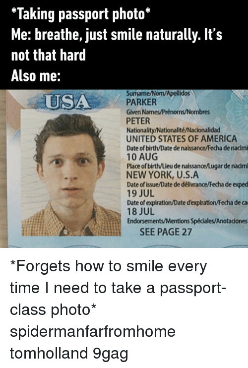 Nationality: *Taking passport photo*  Me: breathe, just smile naturally. It's  not that hard  Also me:  Surmame/Nom/Apelilidos  PARKER  Given Names/Prénoms/Nombres  PETER  Nationality/Nationalité/Nacionalidad  UNITED STATES OF AMERICA  Date of birth/Date de naissance/Fecha de nacimi  10 AUG  Place of birth/Lieu de naissance/Lugar de nadm  NEW YORK, U.S.A  Date of Issue/Date de délivrance/Fecha de exped  19 JUL  Date of expiration/Date d'expiration/Fecha de ca  18 JUL  Endorsements/Mentions Spécdales/Anotadones  USA  SEE PAGE 27 *Forgets how to smile every time I need to take a passport-class photo* spidermanfarfromhome tomholland 9gag