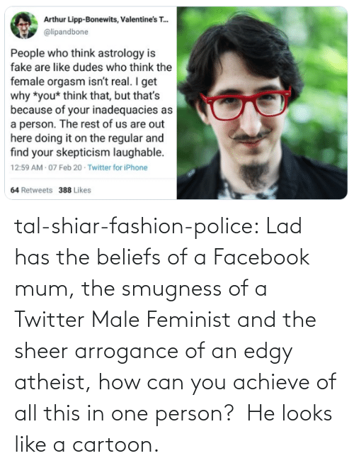 Cartoon: tal-shiar-fashion-police:  Lad has the beliefs of a Facebook mum, the smugness of a Twitter Male Feminist and the sheer arrogance of an edgy atheist, how can you achieve of all this in one person?    He looks like a cartoon.