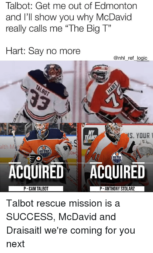 """Logic, Memes, and National Hockey League (NHL): Talbot: Get me out of Edmonton  and I'Il show you why McDavid  really calls me """"The Big T""""  Hart: Say no more  @nhl_ref_logic  MY  S. YOUR  OM  ACQUIRED ACQUIRED  P- CAM TALBOT  P -ANTHONY STOLARZ Talbot rescue mission is a SUCCESS, McDavid and Draisaitl we're coming for you next"""