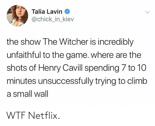 witcher: Talia Lavin  @chick_in_kiev  the show The Witcher is incredibly  unfaithful to the game. where are the  shots of Henry Cavill spending 7 to 10  minutes unsuccessfully trying to climb  a small wall WTF Netflix.