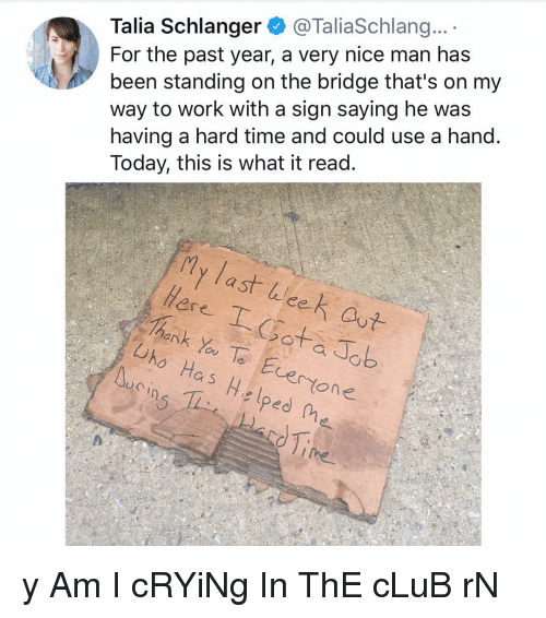 Club, Crying, and Memes: Talia Schlanger@TaliaSchlang...  For the past year, a very nice man has  been standing on the bridge that's on my  way to work with a sign saying he was  having a hard time and could use a hand.  Today, this is what it read.  ly last licet  ее  ere  hank Yoe Evertone  iro Has Helped ne y Am I cRYiNg In ThE cLuB rN
