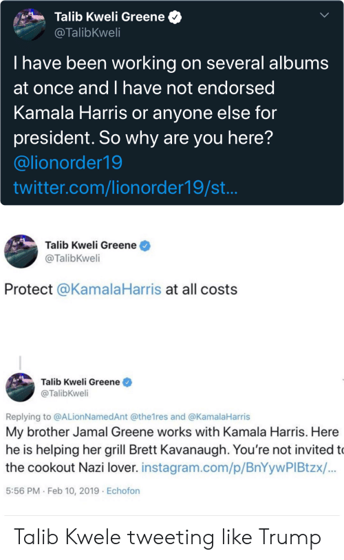 kamala: Talib Kweli Greene  @TalibKweli  T have been working on several albums  at once andI have not endorsed  Kamala Harris or anyone else for  president. So why are you here?  @lionorder19  twitter.com/lionorder19/st...  Talib Kweli Greene  @TalibKweli  Protect @KamalaHarris at all costs  Talib Kweli Greene  @TalibKweli  Replying to @ALion NamedAnt @the1res and @KamalaHarris  My brother Jamal Greene works with Kamala Harris. Here  he is helping her grill Brett Kavanaugh. You're not invited to  the cookout Nazi lover. instagram.com/p/BnYywPI Btzx/...  5:56 PM Feb 10, 2019 Echofon Talib Kwele tweeting like Trump