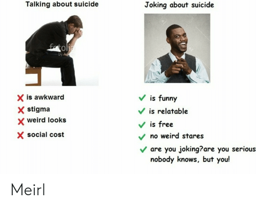 Weird Looks: Talking about suicide  Joking about suicide  0  by  X is awkward  X stigma  V is funny  is relatable  weird looks  Vis free  X social cost  no weird stares  v are you joking?are you serious  nobody knows, but you! Meirl