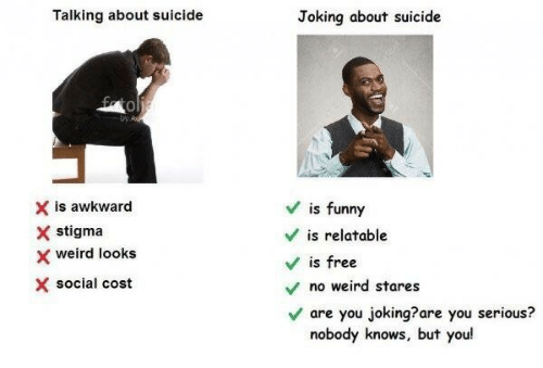 Weird Looks: Talking about suicide  Joking about suicide  0  X is awkward  X stigma  x weird looks  X social cost  Vis funny  V is relatable  V is free  no weird stares  Vare you joking?are you serious?  nobody knows, but you!