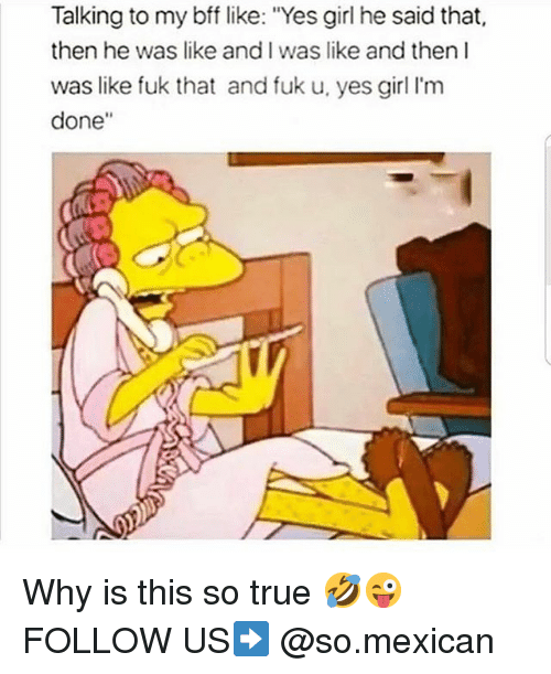 """Fuk U: Talking to my bff like: """"Yes girl he said that,  then he was like and I was like and then I  was like fuk that and fuk u, yes girl I'm  done"""" Why is this so true 🤣😜 FOLLOW US➡️ @so.mexican"""