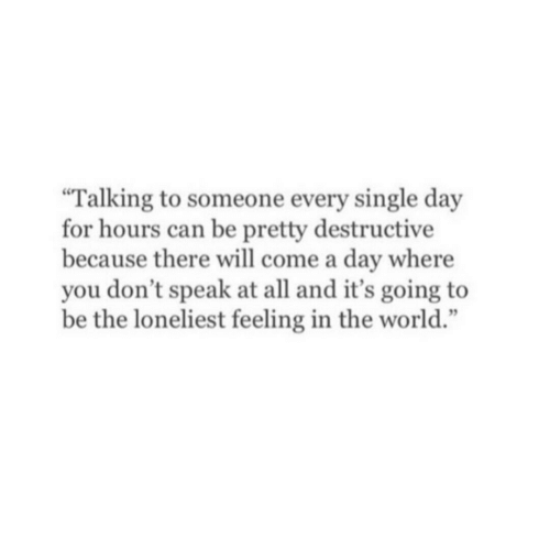 """World, Single, and Can: Talking to someone every single day  for hours can be pretty destructive  because there will come a day where  you don't speak at all and it's going to  be the loneliest feeling in the world."""""""