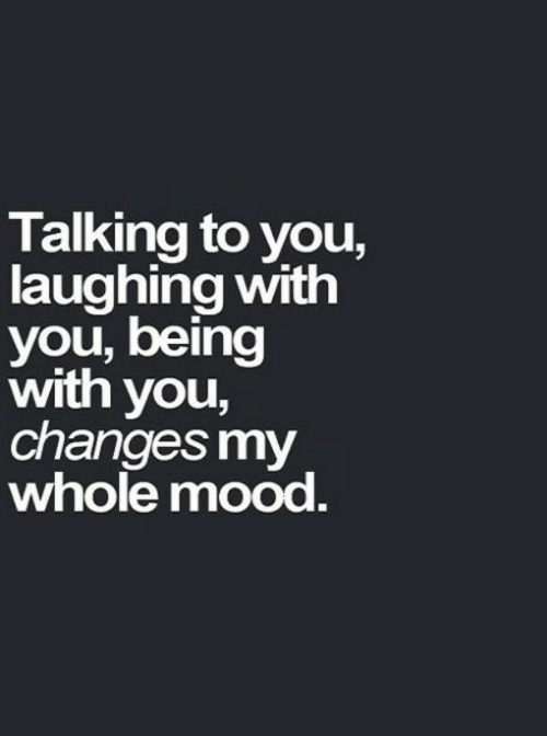 Mood, You, and Laughing: Talking to you,  laughing with  you,being  with you,  changes my  whole mood.