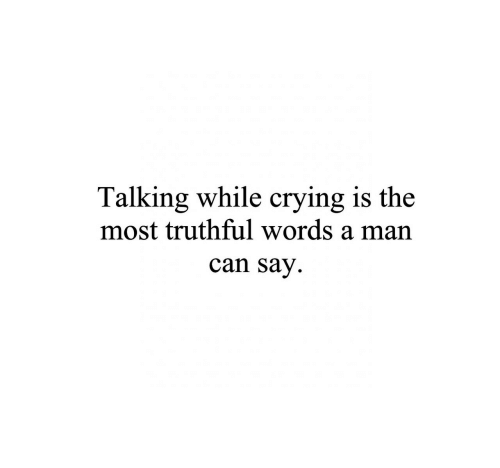 Crying, Can, and Man: Talking while crying is the  most truthful words a man  can Say.