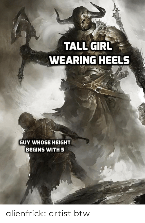 heels: TALL GIRL  WEARING HEELS  GUY WHOSE HEIGHT  BEGINS WITH 5 alienfrick: artist btw