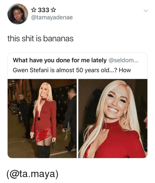 gwen: @tamayadenae  this shit is bananas  What have you done for me lately @seldom...  Gwen Stefani is almost 50 years old...? How (@ta.maya)