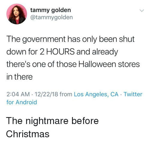 Android, Christmas, and Halloween: tammy golden  @tammygolden  The government has only been shut  down for 2 HOURS and already  there's one of those Halloween stores  in there  2:04 AM. 12/22/18 from Los Angeles, CA Twitter  for Android The nightmare before Christmas
