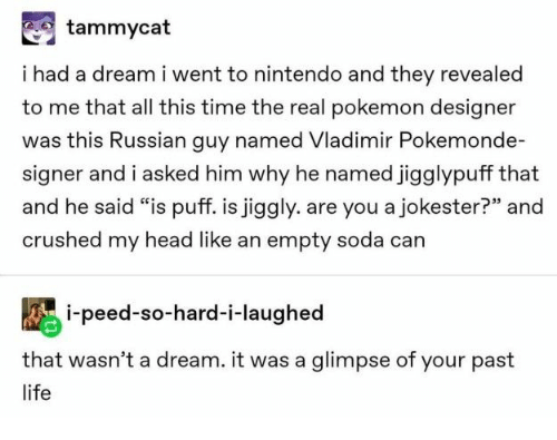 "A Dream, Head, and Life: tammycat  i had a dream i went to nintendo and they revealed  to me that all this time the real pokemon designer  was this Russian guy named Vladimir Pokemonde-  signer and i asked him why he named jigglypuff that  and he said ""is puff. is jiggly. are you a jokester?"" and  crushed my head like an empty soda can  i-peed-so-hard-i-laughed  that wasn't a dream. it was a glimpse of your past  life"