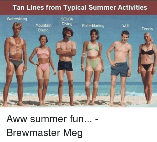 Aww, Summer, and Tennis: Tan Lines from Typical Summer Activities  Waterskiing  SCUBA  Diving Rollerblading  Mountain  Biking  D&D  Tennis Aww summer fun...  -Brewmaster Meg