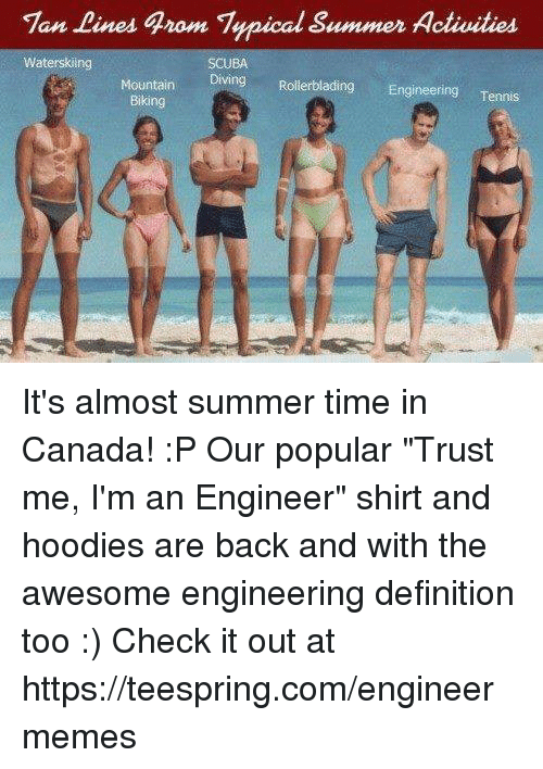 "Engineering, Tan, and Check: Tan Lines grom Typical Summer Activities  Waterskiing  SCUBA  Diving Rollerblading Engineering  Tennis  Mountain  Biking It's almost summer time in Canada! :P  Our popular ""Trust me, I'm an Engineer"" shirt and hoodies are back and with the awesome engineering definition too :) Check it out at https://teespring.com/engineermemes"