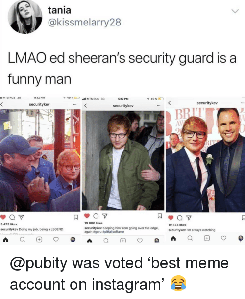 guru: tania  @kissmelarry28  LMAO ed sheeran's security guard is a  funny man  5:12 PM  49 %E  securitykev  securitykev  securitykev  IT  RD  9 479 likes  9 880 likes  19 473 likes  securitykev Keeping him from going over the edge,  again #guru #pitfallsoffame  securitykev Doing my job, being a LEGEND  securitykev I'm always watching @pubity was voted 'best meme account on instagram' 😂