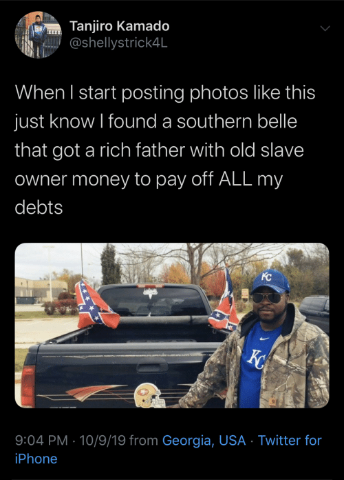 Georgia: Tanjiro Kamado  @shellystrick4L  When I start posting photos like this  just know I found a southern belle  that got a rich father with old slave  Owner money to pay off ALL my  debts  KC  X  9:04 PM 10/9/19 from Georgia, USA Twitter for  iPhone