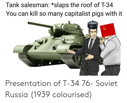 soviet russia: Tank salesman: *slaps the roof of T-34  You can kill so many capitalist pigs with it Presentation of T-34 76- Soviet Russia (1939 colourised)