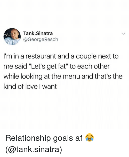 "afs: Tank.Sinatra  @GeorgeResch  I'm in a restaurant and a couple next to  me said ""Let's get fat"" to each other  while looking at the menu and that's the  kind of love I want Relationship goals af 😂 (@tank.sinatra)"
