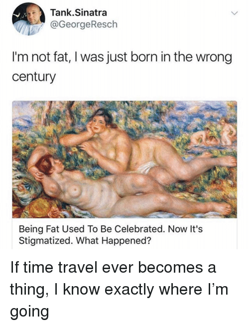 Funny, Time, and Travel: Tank.Sinatra  @GeorgeResch  I'm not fat, I was just born in the wrong  century  Being Fat Used To Be Celebrated. Now It's  Stigmatized. What Happened? If time travel ever becomes a thing, I know exactly where I'm going
