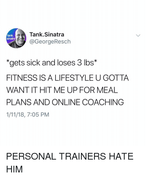 "Funny, Lifestyle, and Sick: Tank.Sinatra  @GeorgeResch  tank,  sinatra  ""gets sick and loses 3 lbs*  FITNESS IS A LIFESTYLE U GOTTA  WANT IT HIT ME UP FOR MEAL  PLANS AND ONLINE COACHING  1/11/18, 7:05 PM PERSONAL TRAINERS HATE HIM"