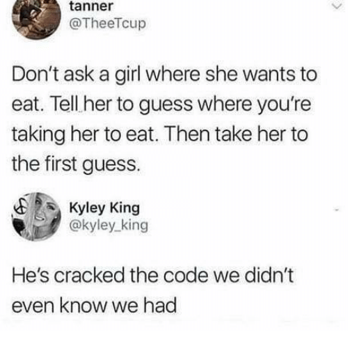 Tanner: tanner  @TheeTcup  Don't ask a girl where she wants to  eat. Tell her to guess where you're  taking her to eat. Then take her to  the first guess.  Kyley King  @kyley king  He's cracked the code we didn't  even know we had