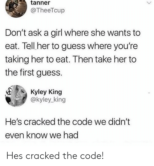 Tanner: tanner  @TheeTcup  Don't ask a girl where she wants to  eat. Tell her to guess where you're  taking her to eat. Then take her to  the first guess.  Kyley King  @kyley_king  He's cracked the code we didn't  even know we had Hes cracked the code!