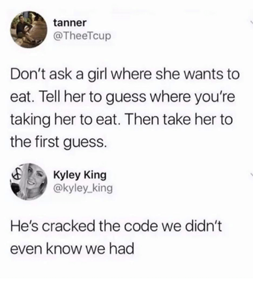 Tanner: tanner  @TheeTcup  Don't ask a girl where she wants to  eat. Tell her to guess where you're  taking her to eat. Then take her to  the first guess.  E Kyley King  @kyley_king  He's cracked the code we didn't  even know we had