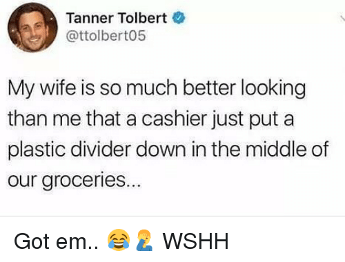 Memes, Wshh, and The Middle: Tanner Tolbert  @ttolbert05  My wife is so much better looking  than me that a cashier just put a  plastic divider down in the middle of  our groceries... Got em.. 😂🤦‍♂️ WSHH