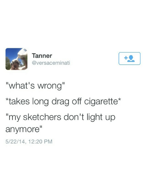 """Tanner: Tanner  @versaceminati  """"what's wrong""""  """"takes long drag off cigarette*  my sketchers don't light up  anymore""""  5/22/14, 12:20 PM"""