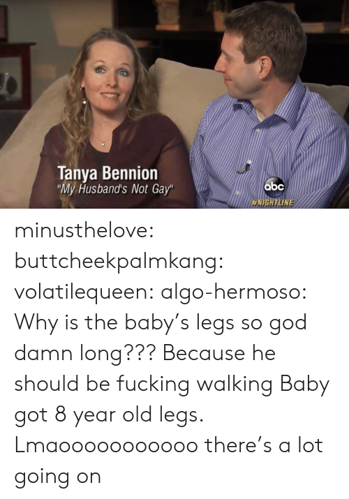 """Fucking, God, and Target: Tanya Bennion  My Husband's Not Gay""""  HIGH ТИМЕ minusthelove: buttcheekpalmkang:   volatilequeen:   algo-hermoso: Why is the baby's legs so god damn long???  Because he should be fucking walking    Baby got 8 year old legs.    Lmaooooooooooo there's a lot going on"""