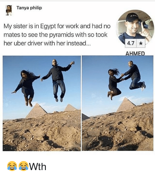 Egypte: Tanya philip  My sister is in Egypt for work and had no  mates to see the pyramids with so took  her uber driver with her instead...  4.7  AHMED 😂😂Wth