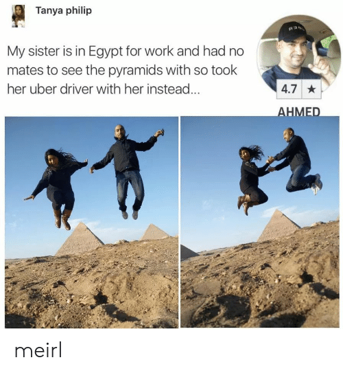 Uber, Work, and Uber Driver: Tanya philip  My sister is in Egypt for work and had no  mates to see the pyramids with so took  her uber driver with her instead  4.7  HMED meirl