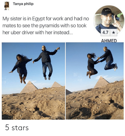 Dank, Uber, and Work: Tanya philip  My sister is in Egypt for work and had no  mates to see the pyramids with so took  her uber driver with her instead...  4.7  HMED 5 stars
