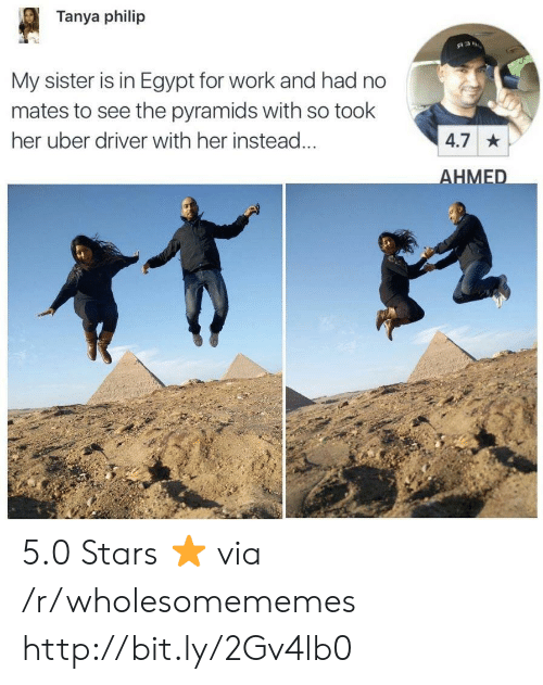 Uber, Work, and Http: Tanya philip  My sister is in Egypt for work and had no  mates to see the pyramids with so took  her uber driver with her instead  4.7  HMED 5.0 Stars ⭐️ via /r/wholesomememes http://bit.ly/2Gv4lb0