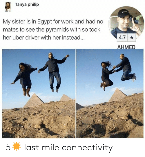 Uber, Work, and Uber Driver: Tanya philip  My sister is in Egypt for work and had no  mates to see the pyramids with so took  her uber driver with her instead...  4.7  HMED 5🌟 last mile connectivity