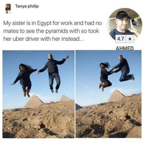 driver: Tanya philip  My sister is in Egypt for work and had no  mates to see the pyramids with so took  her uber driver with her instead...  4.7 *  AHMED