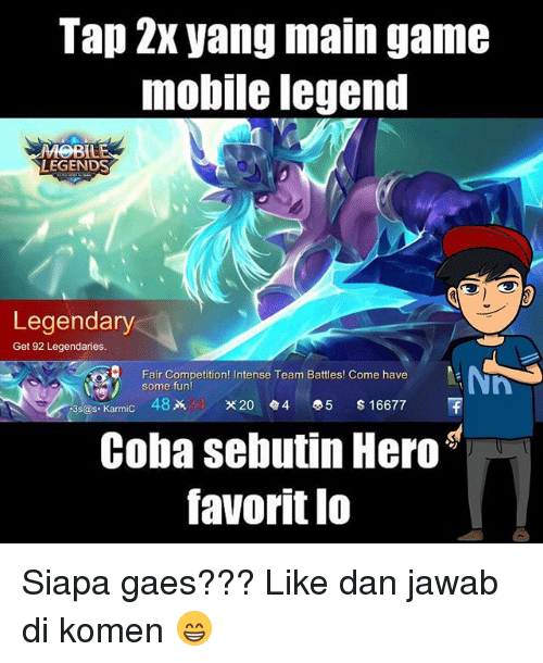 favoritism: Tap 2x yang main game  mobile legend  LEGENDS  Legendary  Get 92 Legendaries.  Fair Competition! Intense Team Battles! Come have  some fun  3s@s.Karmic 482k X20.4 0.5 $16677  Coba sebutin Hero  favorit lo  avoritl0 Siapa gaes??? Like dan jawab di komen 😁