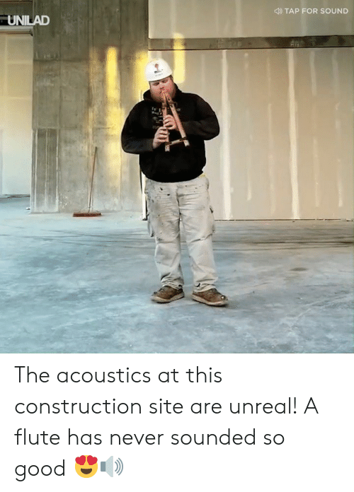 Dank, Good, and Construction: TAP FOR SOUND  UNILAD The acoustics at this construction site are unreal! A flute has never sounded so good 😍🔊