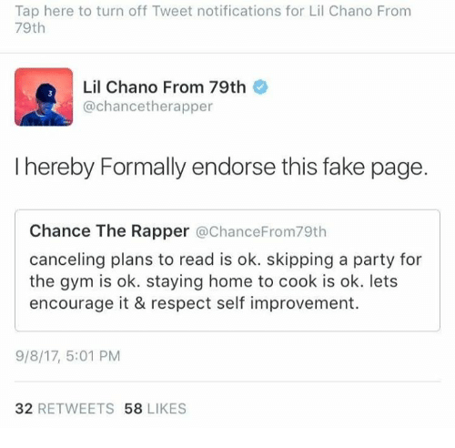 homed: Tap here to turn off Tweet notifications for Lil Chano From  79th  Lil Chano From 79th  @chancetherapper  I hereby Formally endorse this fake page.  Chance The Rapper @ChanceFrom79th  canceling plans to read is ok. skipping a party for  the gym is ok. staying home to cook is ok. lets  encourage it & respect self improvement.  9/8/17, 5:01 PM  32 RETWEETS 58 LIKES